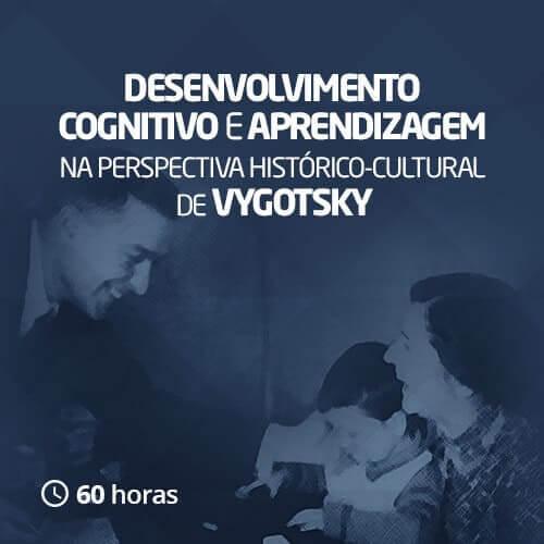 Desenvolvimento cognitivo e aprendizagem na perspectiva histórico-cultural de Vygotsky (60h)