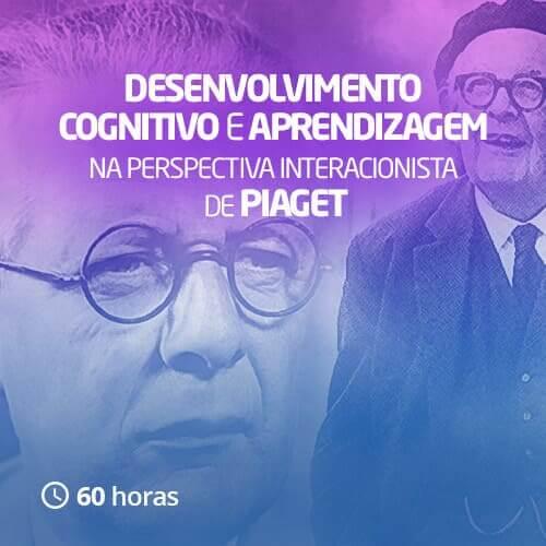 Desenvolvimento cognitivo e aprendizagem na perspectiva interacionista de Piaget (60h)