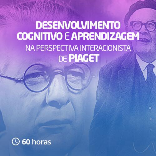 Desenvolvimento cognitivo e aprendizagem na perspectivava interacionista de Piaget (60h)